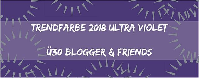 Das Thema der ü30Blogger & Friends - Trendfarbe 2018 Ultra Violet